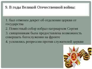 9. В годы Великой Отечественной войны: 1. был отменен декрет об отделении цер