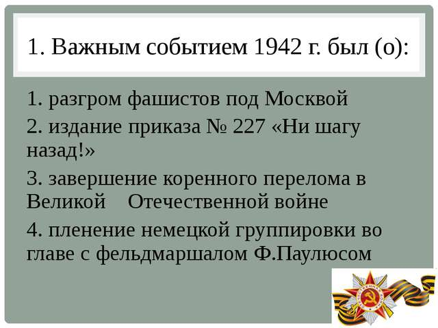 1. Важным событием 1942 г. был (о): 1. разгром фашистов под Москвой 2. издани...