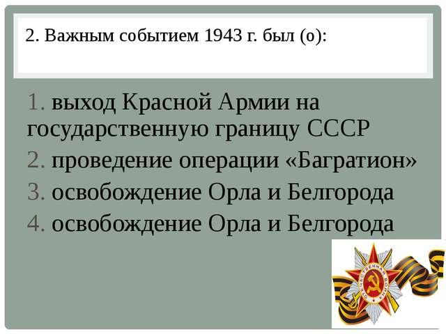 2. Важным событием 1943 г. был (о): 1. выход Красной Армии на государственную...
