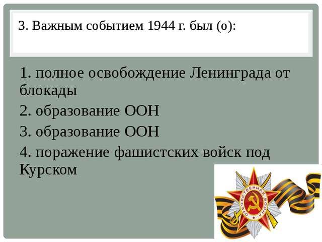 3. Важным событием 1944 г. был (о): 1. полное освобождение Ленинграда от блок...