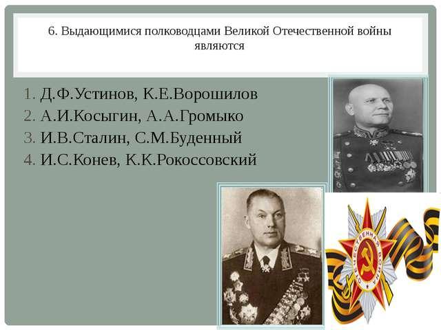 6. Выдающимися полководцами Великой Отечественной войны являются 1. Д.Ф.Устин...