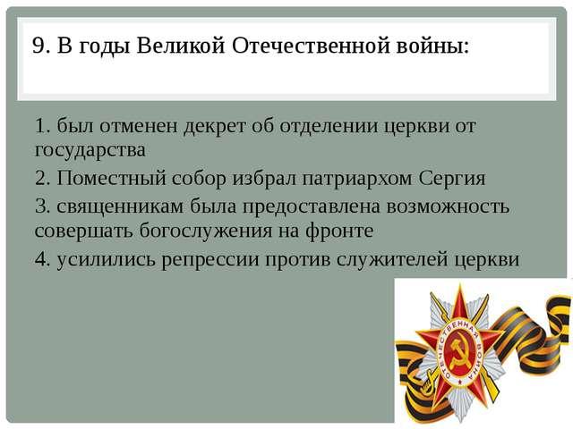 9. В годы Великой Отечественной войны: 1. был отменен декрет об отделении цер...