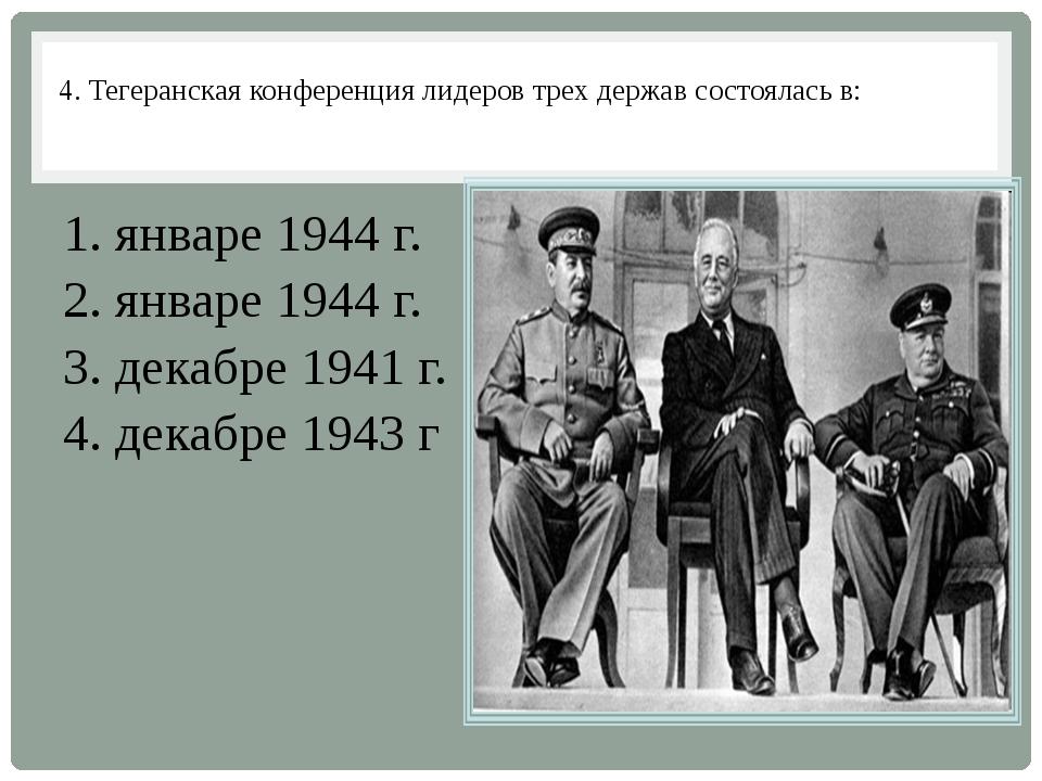 4. Тегеранская конференция лидеров трех держав состоялась в: 1. январе 1944 г...