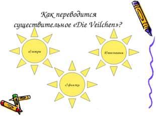 Как переводится существительное «Die Veilchen»? a) астры b) тюльпаны c) фиалки