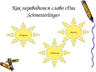 Как переводится слово «Das Schmetterlinge» a) курица с) бабочка b)пчела