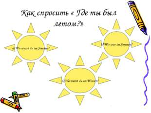 Как спросить « Где ты был летом?» a) Wo warst du im Sommer? b) Wie war im Som