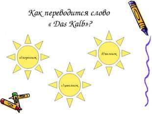 Как переводится слово « Das Kalb»? a) поросенок b) теленок с) цыпленок