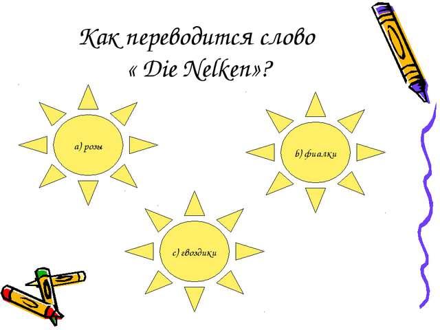 Как переводится слово « Die Nelken»? a) розы b) фиалки c) гвоздики