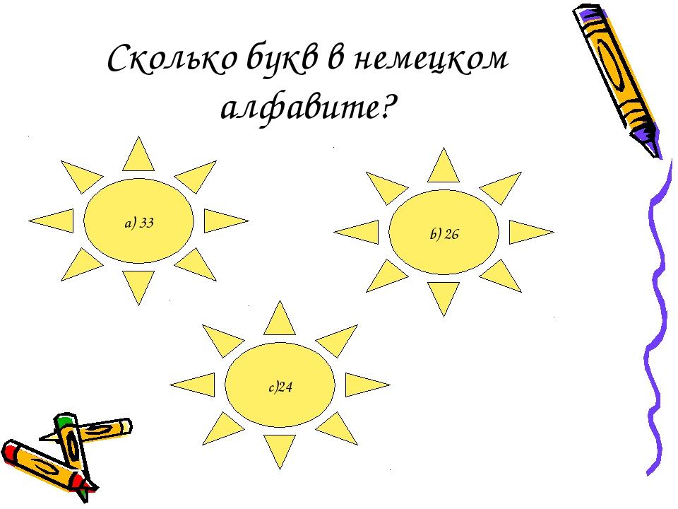 Сколько букв в немецком алфавите? a) 33 b) 26 c)24