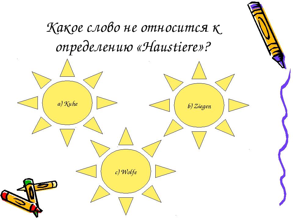 Какое слово не относится к определению «Haustiere»? a) Kuhe b) Ziegen c) Wolfe