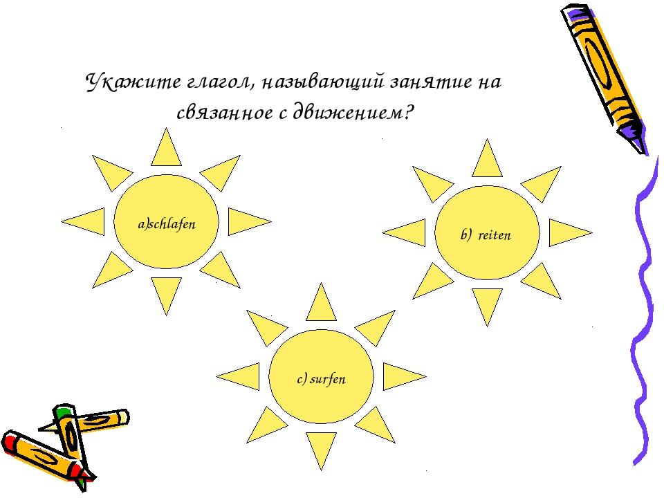 Укажите глагол, называющий занятие на связанное с движением? a)schlafen b) re...