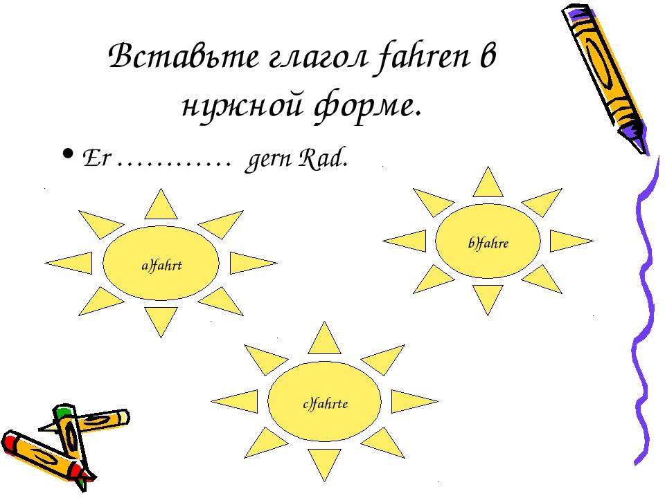 Вставьте глагол fahren в нужной форме. Er ………… gern Rad. a)fahrt b)fahre c)fa...