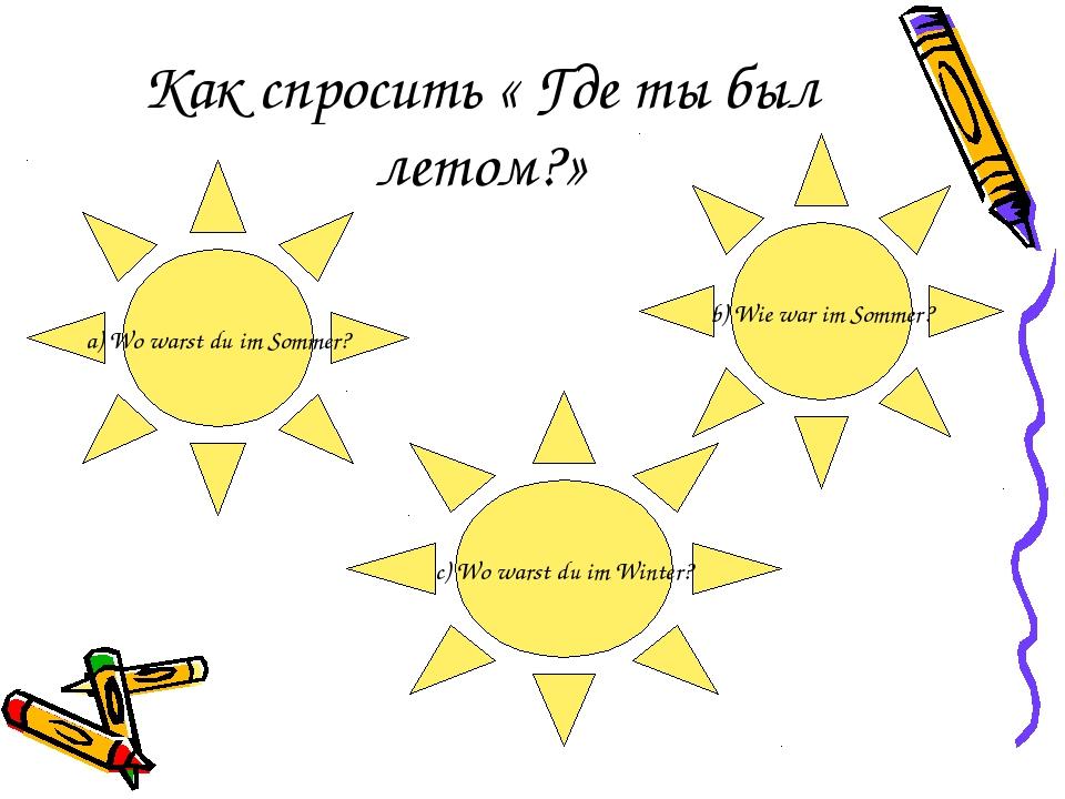 Как спросить « Где ты был летом?» a) Wo warst du im Sommer? b) Wie war im Som...