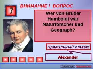 ВНИМАНИЕ ! ВОПРОС Wer von Brüder Humboldt war Naturforscher und Geograph? Пра