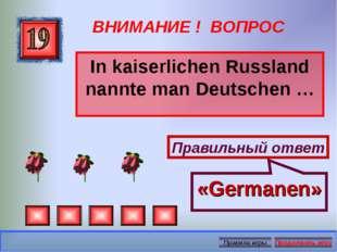 ВНИМАНИЕ ! ВОПРОС In kaiserlichen Russland nannte man Deutschen … Правильный