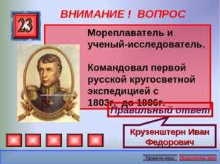 ВНИМАНИЕ ! ВОПРОС Мореплаватель и ученый-исследователь. Командовал первой рус