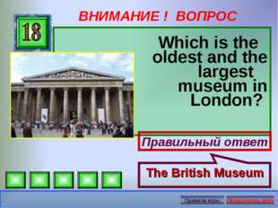 ВНИМАНИЕ ! ВОПРОС Which is the oldest and the largest museum in London? Прави