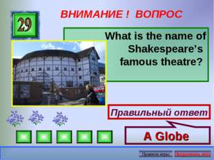 ВНИМАНИЕ ! ВОПРОС What is the name of Shakespeare's famous theatre? Правильны