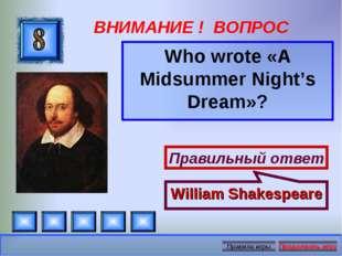 ВНИМАНИЕ ! ВОПРОС Who wrote «A Midsummer Night's Dream»? Правильный ответ Wil