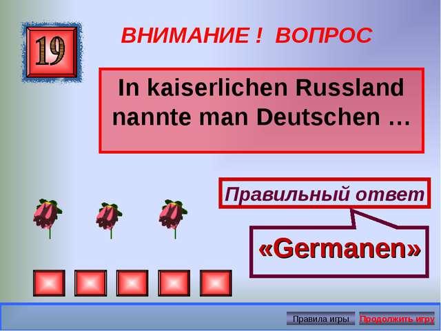 ВНИМАНИЕ ! ВОПРОС In kaiserlichen Russland nannte man Deutschen … Правильный...