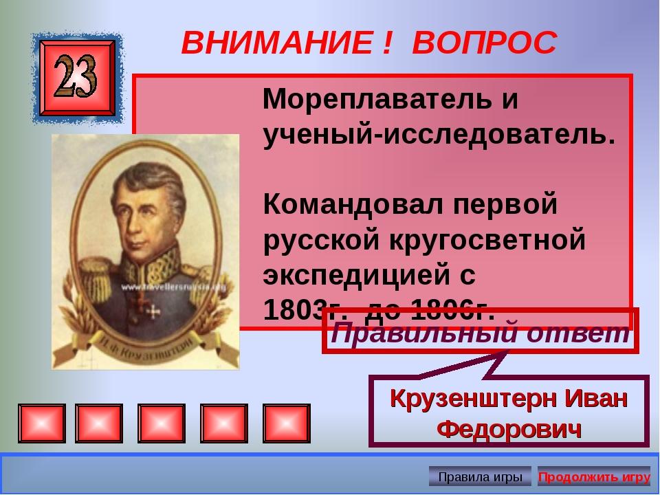 ВНИМАНИЕ ! ВОПРОС Мореплаватель и ученый-исследователь. Командовал первой рус...