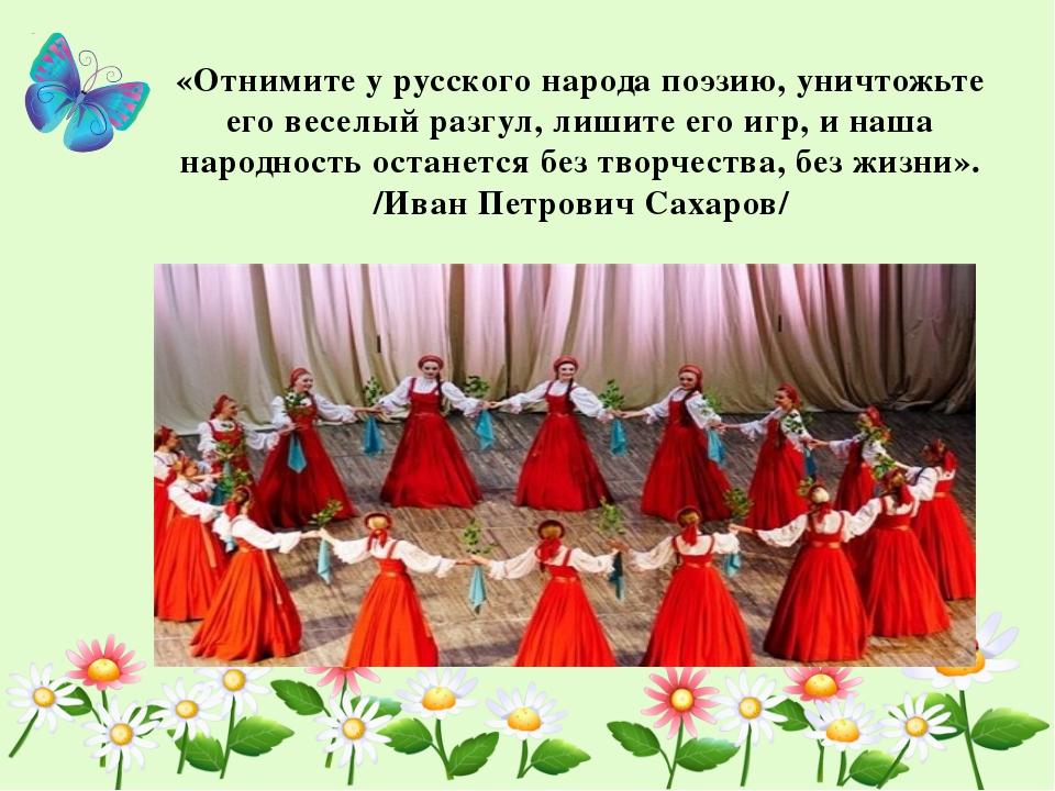 «Отнимите у русского народа поэзию, уничтожьте его веселый разгул, лишите ег...