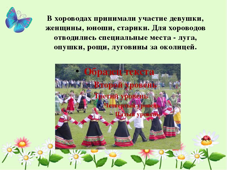В хороводах принимали участие девушки, женщины, юноши, старики. Для хороводов...