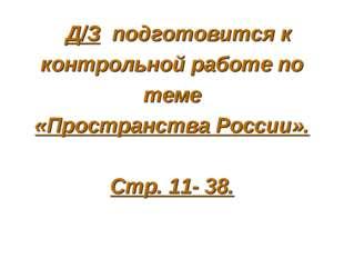 Д/З подготовится к контрольной работе по теме «Пространства России». Стр. 11