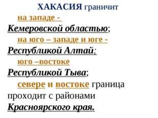ХАКАСИЯ граничит на западе - Кемеровской областью; на юго – западе и юге