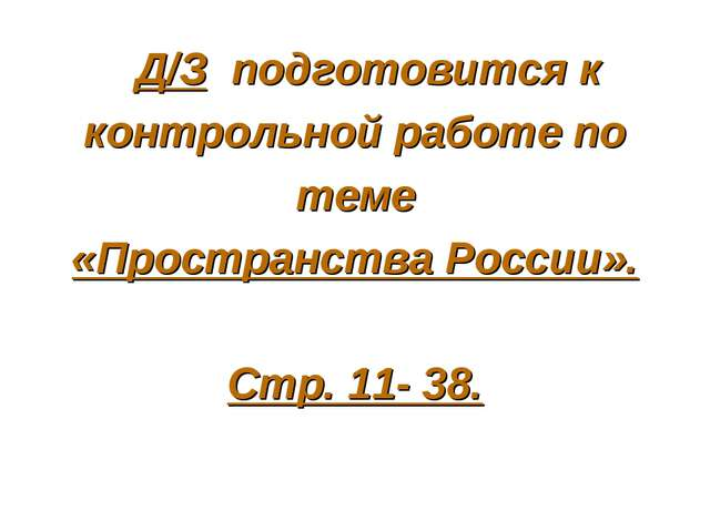 Д/З подготовится к контрольной работе по теме «Пространства России». Стр. 11...