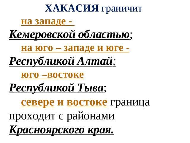 ХАКАСИЯ граничит на западе - Кемеровской областью; на юго – западе и юге...