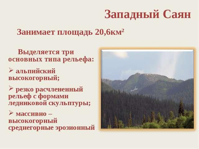 Западный Саян Выделяется три основных типа рельефа: альпийский высокогорный;...