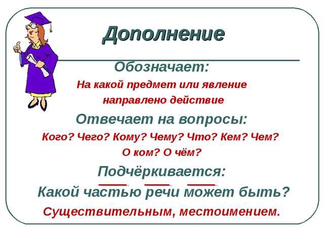 Дополнение Обозначает: На какой предмет или явление направлено действие Отвеч...