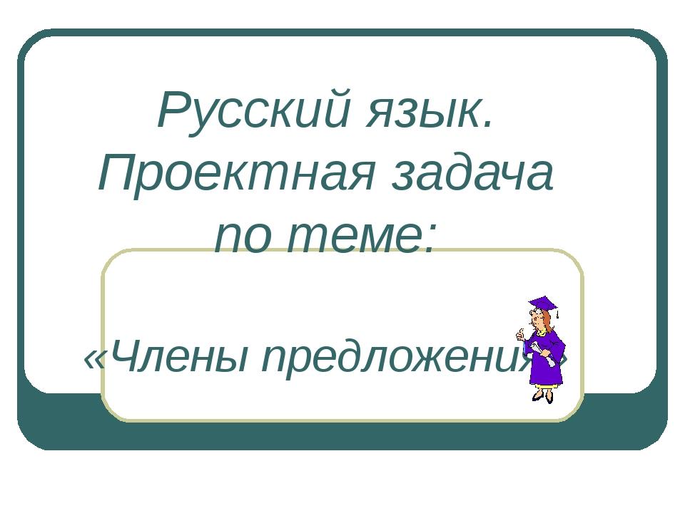 Русский язык. Проектная задача по теме: «Члены предложения»
