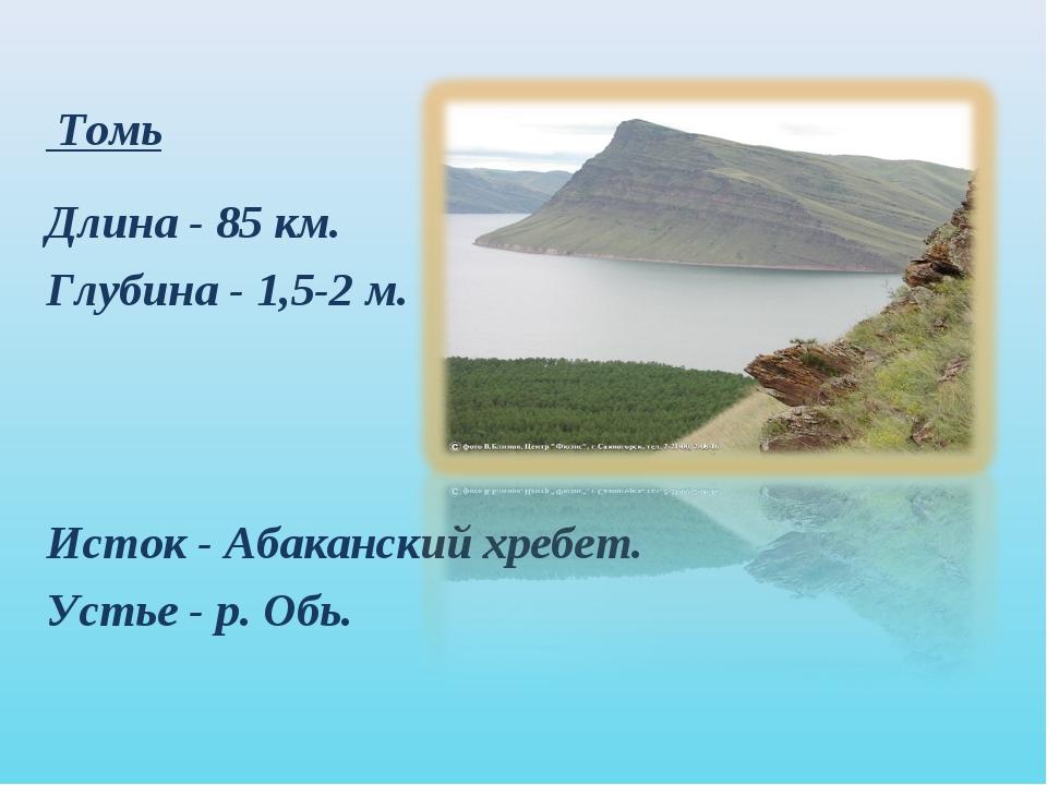 Томь Длина - 85 км. Глубина - 1,5-2 м. Исток - Абаканский хребет. Устье - р....