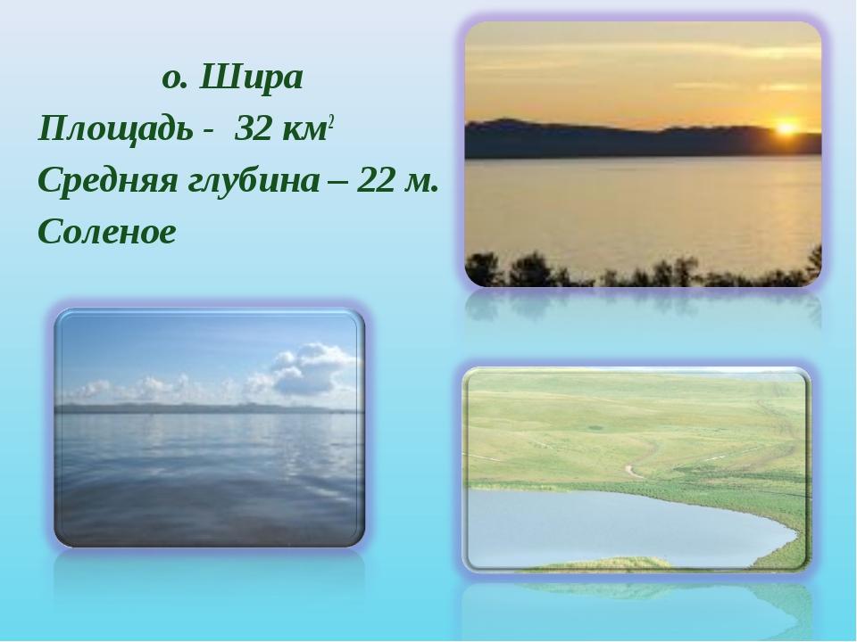 о. Шира Площадь - 32 км2 Средняя глубина – 22 м. Соленое