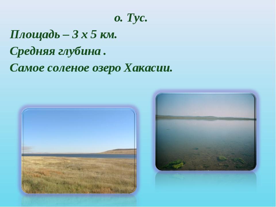 о. Тус. Площадь – 3 х 5 км. Средняя глубина . Самое соленое озеро Хакасии.