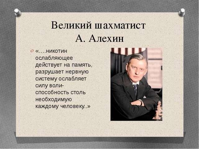 Великий шахматист А. Алехин «….никотин ослабляющее действует на память, разру...