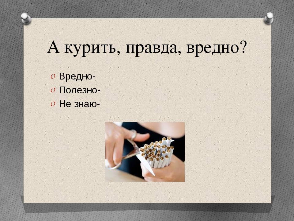 А курить, правда, вредно? Вредно- Полезно- Не знаю-