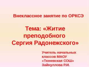 Тема: «Житие преподобного Сергия Радонежского» Учитель начальных классов МАОУ
