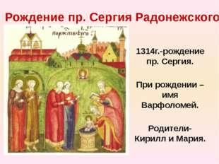 Рождение пр. Сергия Радонежского 1314г.-рождение пр. Сергия. При рождении –им