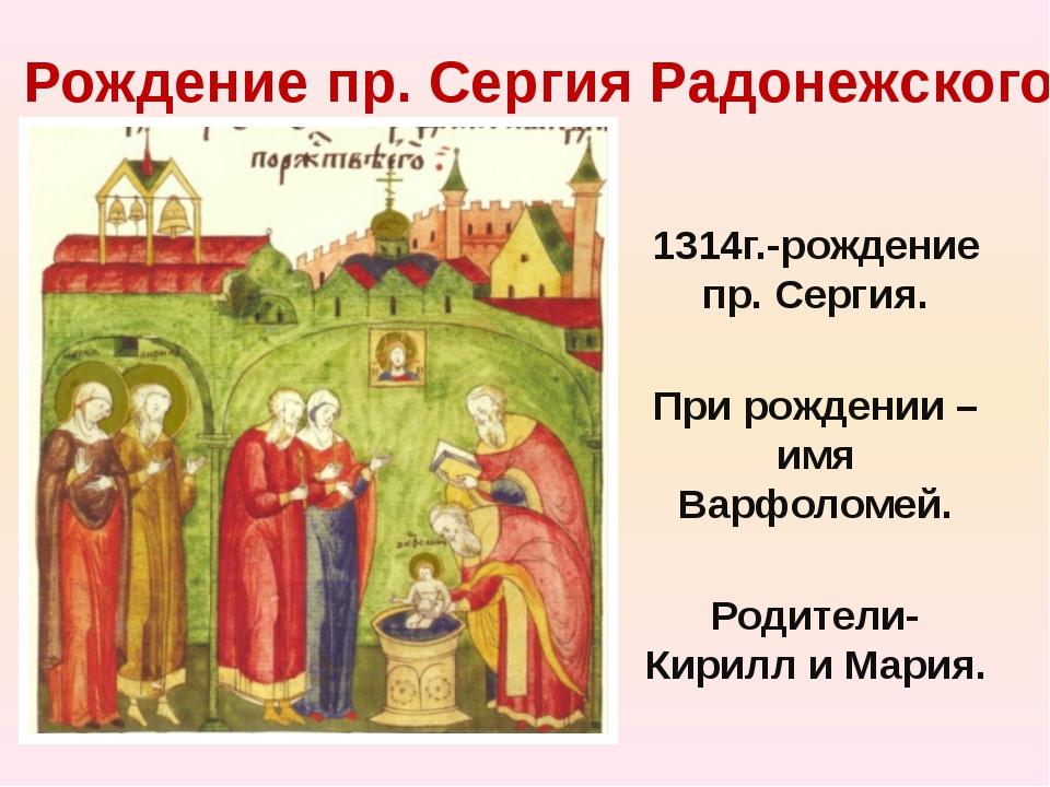 Рождение пр. Сергия Радонежского 1314г.-рождение пр. Сергия. При рождении –им...