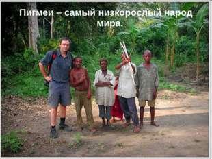 Пигмеи – самый низкорослый народ мира.