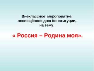 Внеклассное мероприятие, посвящённое дню Конституции, на тему: « Россия – Род