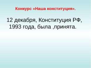 Конкурс «Наша конституция». 12 декабря, Конституция РФ, 1993 года, была ,прин