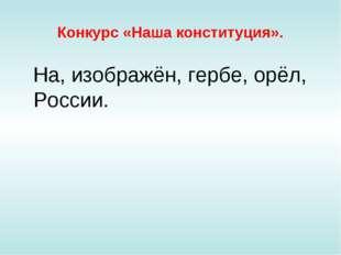 Конкурс «Наша конституция». На, изображён, гербе, орёл, России.