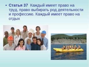 Статья 37 Каждый имеет право на труд, право выбирать род деятельности и профе