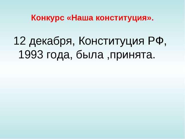 Конкурс «Наша конституция». 12 декабря, Конституция РФ, 1993 года, была ,прин...