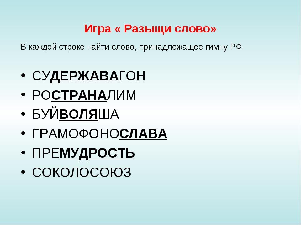 Игра « Разыщи слово» В каждой строке найти слово, принадлежащее гимну РФ. СУД...