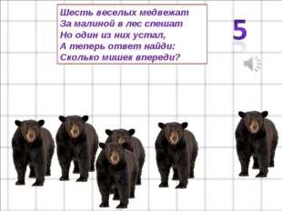 Шесть веселых медвежат За малиной в лес спешат Но один из них устал, А теперь